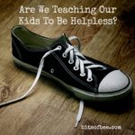Ask Mama Dina: Are We Teaching Our Kids To Be Helpless?